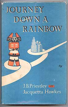 PRIESTLEY, J. B. AND HAWKES, JACQUETTA, - JOURNEY DOWN A RAINBOW.