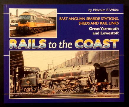 WHITE, MALCOLM R., - RAILS TO THE COAST - East Anglian Seaside Stations, Sheds and Rail Links - Great Yarmouth and Lowestoft.