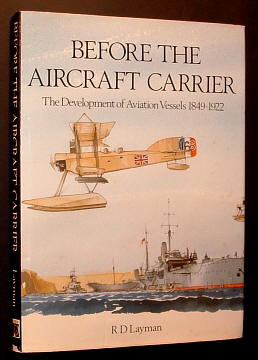 LAYMAN, R. D., - BEFORE THE AIRCRAFT CARRIER - The Development of Aviation Vessels 1849-1922.