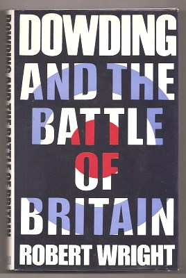 WRIGHT, ROBERT, - DOWDING AND THE BATTLE OF BRITAIN.
