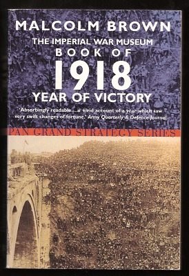 BROWN, MALCOLM, - THE IMPERIAL WAR MUSEUM BOOK OF 1918 YEAR OF VICTORY.