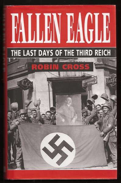CROSS, ROBIN, - FALLEN EAGLE - The Last Days of the Third Reich.
