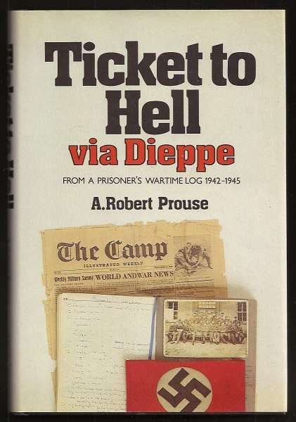 PROUSE, A. ROBERT, - TICKET TO HELL VIA DIEPPE - From a Prisoner's Wartime Log 1942-1945.
