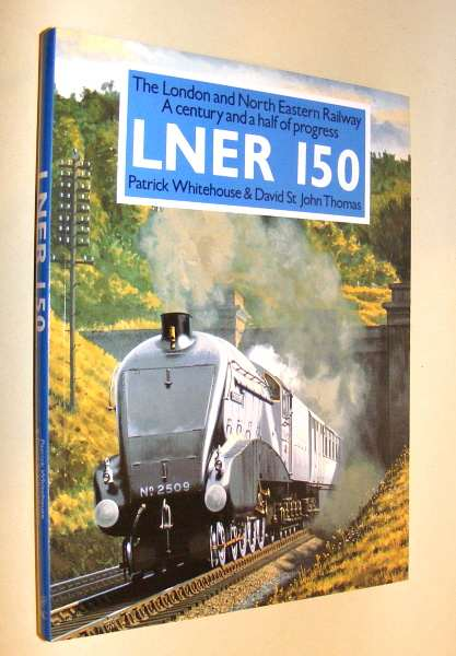 WHITEHOUSE, PATRICK AND THOMAS, DAVID ST. JOHN, - THE LONDON AND NORTH EASTERN RAILWAY - A CENTURY AND A HALF OF PROGRESS LNER 150.