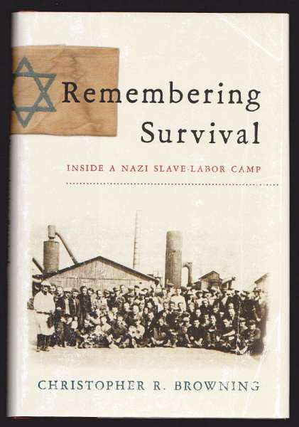 BROWNING, CHRISTOPHER R., - REMEMBERING SURVIVAL - Inside a Nazi Slave-Labor Camp.