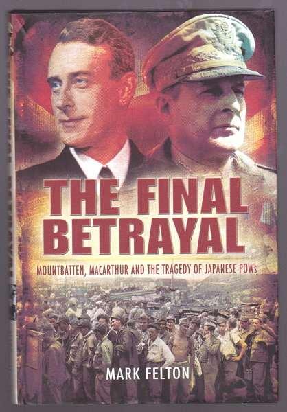 FELTON, MARK, - THE FINAL BETRAYAL - Mountbatten, MacArthur and the Tragedy of Japanese POWS.
