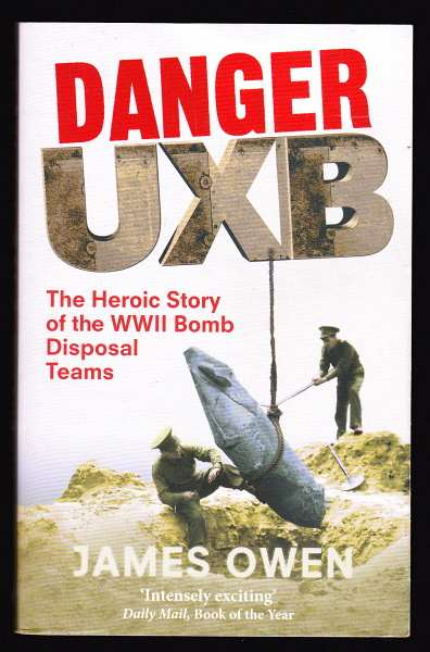 OWEN, JAMES, - DANGER UXB - The Heroic Story of the WWII Bomb Disposal Teams.