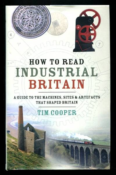 COOPER, TIM, - HOW TO READ INDUSTRIAL BRITAIN - A Guide to the Machines, Sites and Artefacts that shaped Britain.