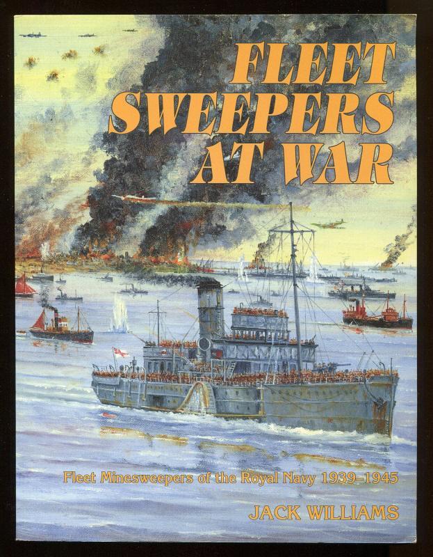 WILLIAMS, JACK, - FLEET SWEEPERS AT WAR - Fleet Minesweepers of the Royal Navy 1939-1945.